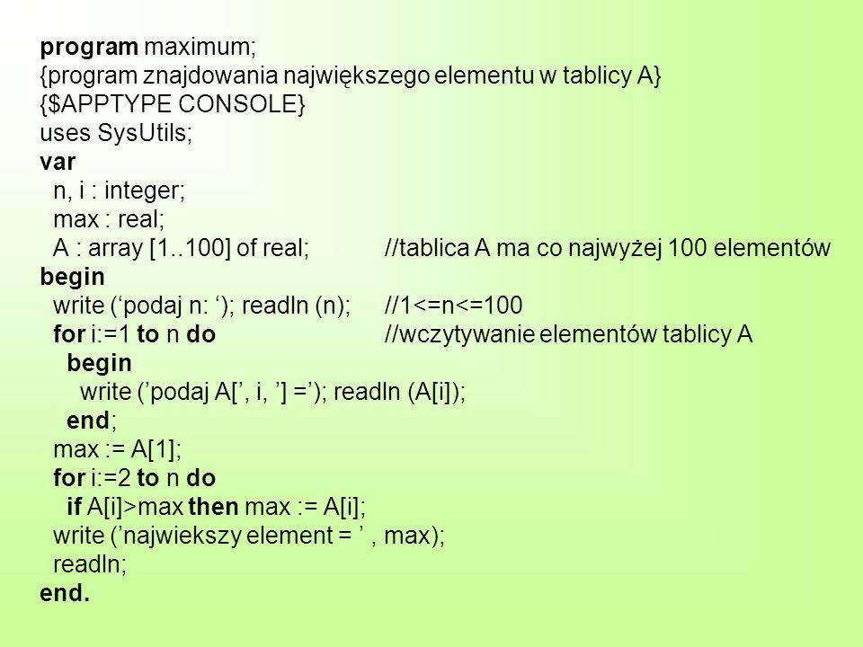 program maximum; {program znajdowania największego elementu w tablicy A} {$APPTYPE CONSOLE} uses SysUtils; var n, i : integer; max : real; A : array [1..100] of real; //tablica A ma co najwyżej 100 elementów begin write ('podaj n: '); readln (n); //1<=n<=100 for i:=1 to n do //wczytywanie elementów tablicy A begin write ('podaj A[', i, '] ='); readln (A[i]); end; max := A[1]; for i:=2 to n do if A[i]>max then max := A[i]; write ('najwiekszy element = ' , max); readln; end.